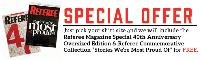 "Just pick your shirt size and we will include the Referee Magazine Special 40th Anniversary Oversized Edition & Referee Commemorative Collection ""Stories We're Most Proud Of"" -FREE!"